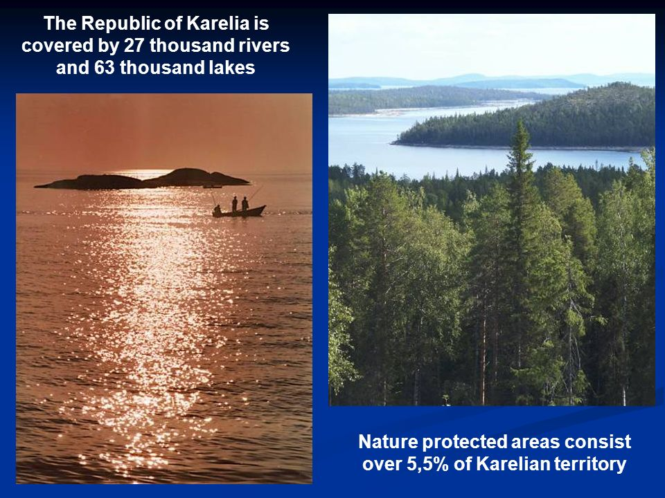 The Republic of Karelia is covered by 27 thousand rivers and 63 thousand lakes Nature protected areas consist over 5,5% of Karelian territory