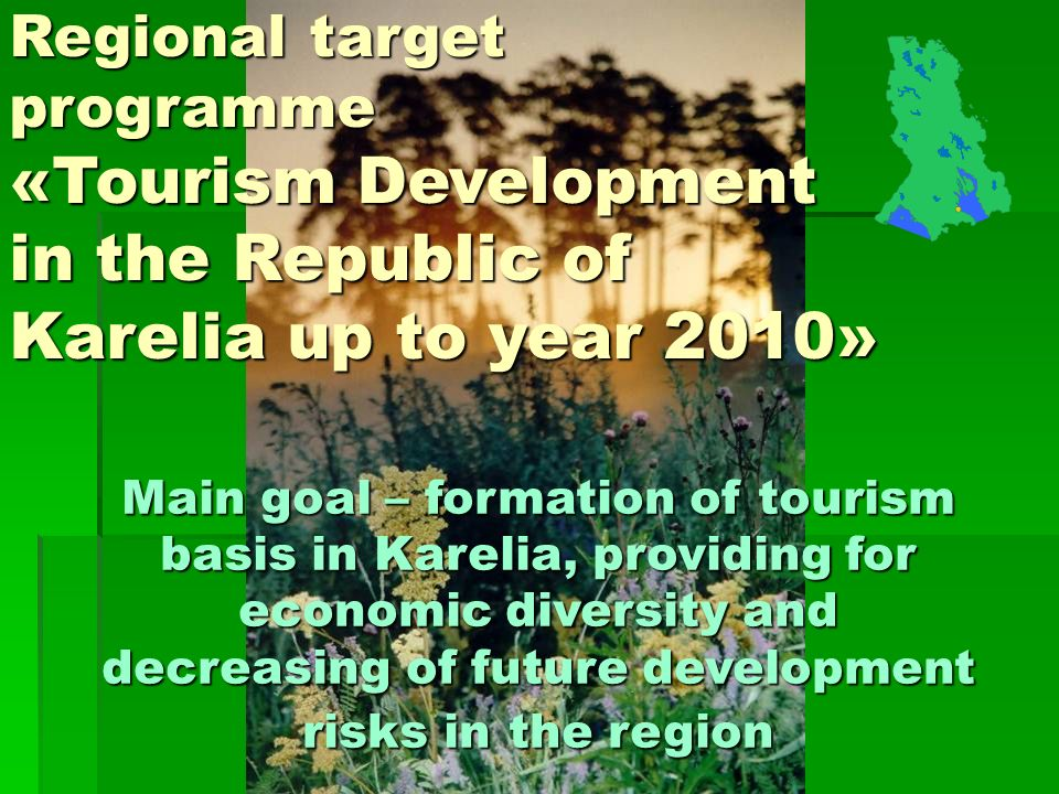 Regional target programme «Tourism Development in the Republic of Karelia up to year 2010» Main goal – formation of tourism basis in Karelia, providing for economic diversity and decreasing of future development risks in the region