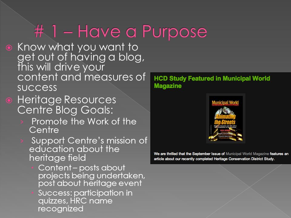 Know what you want to get out of having a blog, this will drive your content and measures of success Heritage Resources Centre Blog Goals: Promote the Work of the Centre Support Centres mission of education about the heritage field Content – posts about projects being undertaken, post about heritage event Success: participation in quizzes, HRC name recognized