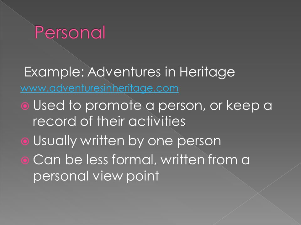 Example: Adventures in Heritage   Used to promote a person, or keep a record of their activities Usually written by one person Can be less formal, written from a personal view point