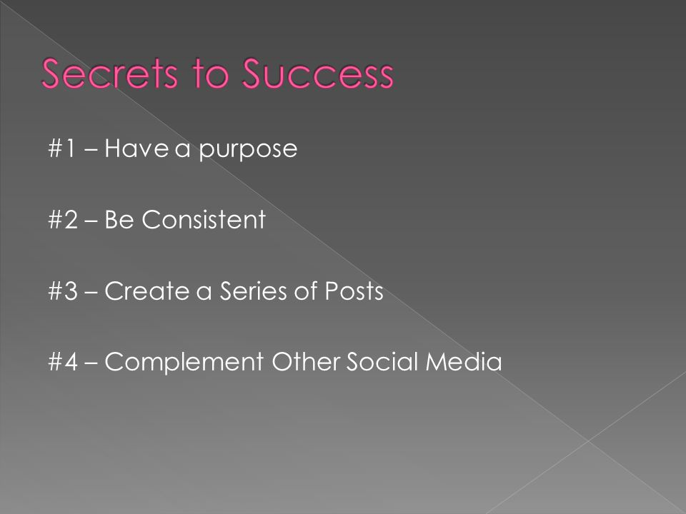 #1 – Have a purpose #2 – Be Consistent #3 – Create a Series of Posts #4 – Complement Other Social Media