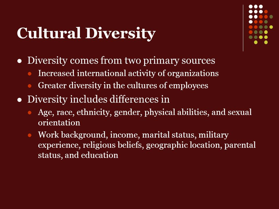 Cultural Diversity Diversity comes from two primary sources Increased international activity of organizations Greater diversity in the cultures of employees Diversity includes differences in Age, race, ethnicity, gender, physical abilities, and sexual orientation Work background, income, marital status, military experience, religious beliefs, geographic location, parental status, and education
