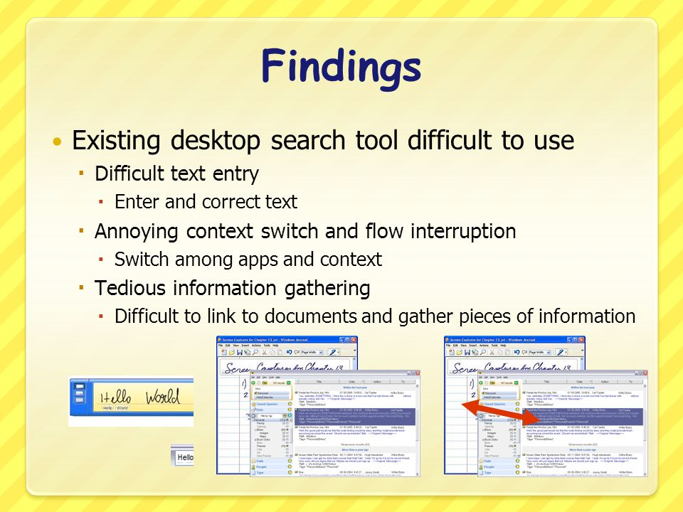 Findings Existing desktop search tool difficult to use Difficult text entry Enter and correct text Annoying context switch and flow interruption Switch among apps and context Tedious information gathering Difficult to link to documents and gather pieces of information