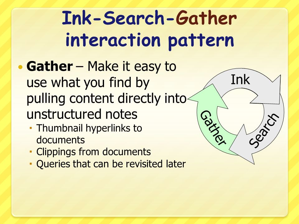 Ink-Search-Gather interaction pattern Gather – Make it easy to use what you find by pulling content directly into unstructured notes Thumbnail hyperlinks to documents Clippings from documents Queries that can be revisited later Ink Search Gather