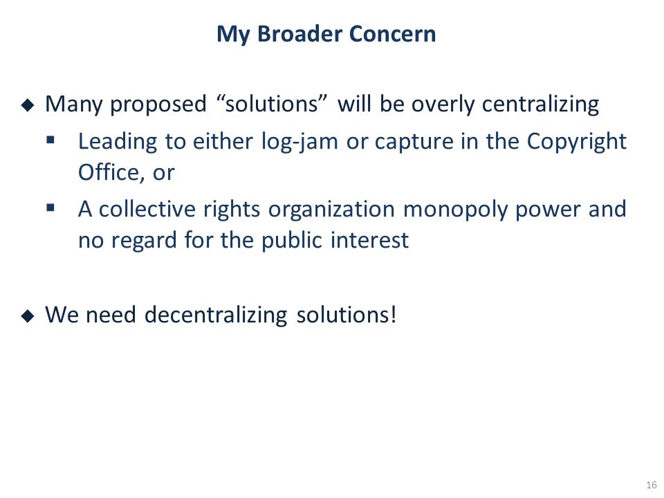 My Broader Concern Many proposed solutions will be overly centralizing Leading to either log-jam or capture in the Copyright Office, or A collective rights organization monopoly power and no regard for the public interest We need decentralizing solutions.