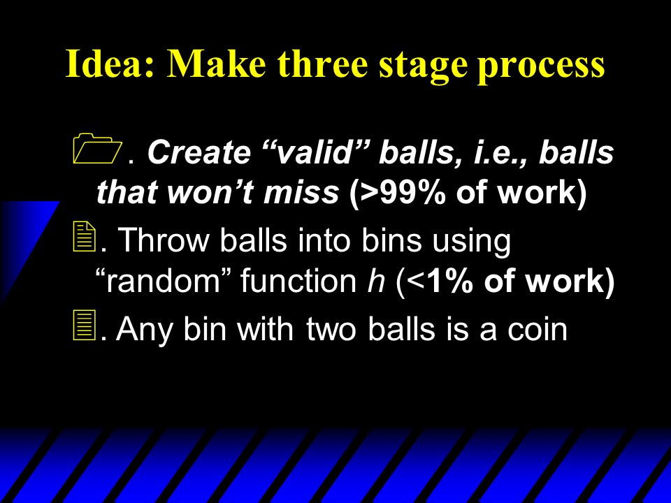 Idea: Make three stage process 1. Create valid balls, i.e., balls that wont miss (>99% of work) 2.