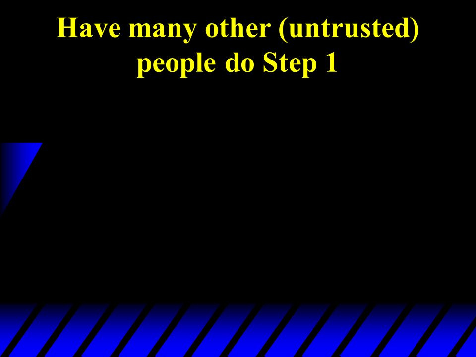 Have many other (untrusted) people do Step 1