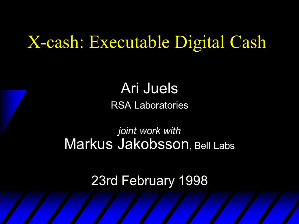 X-cash: Executable Digital Cash Ari Juels RSA Laboratories joint work with Markus Jakobsson, Bell Labs 23rd February 1998