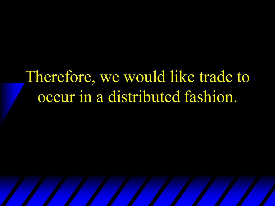 Therefore, we would like trade to occur in a distributed fashion.