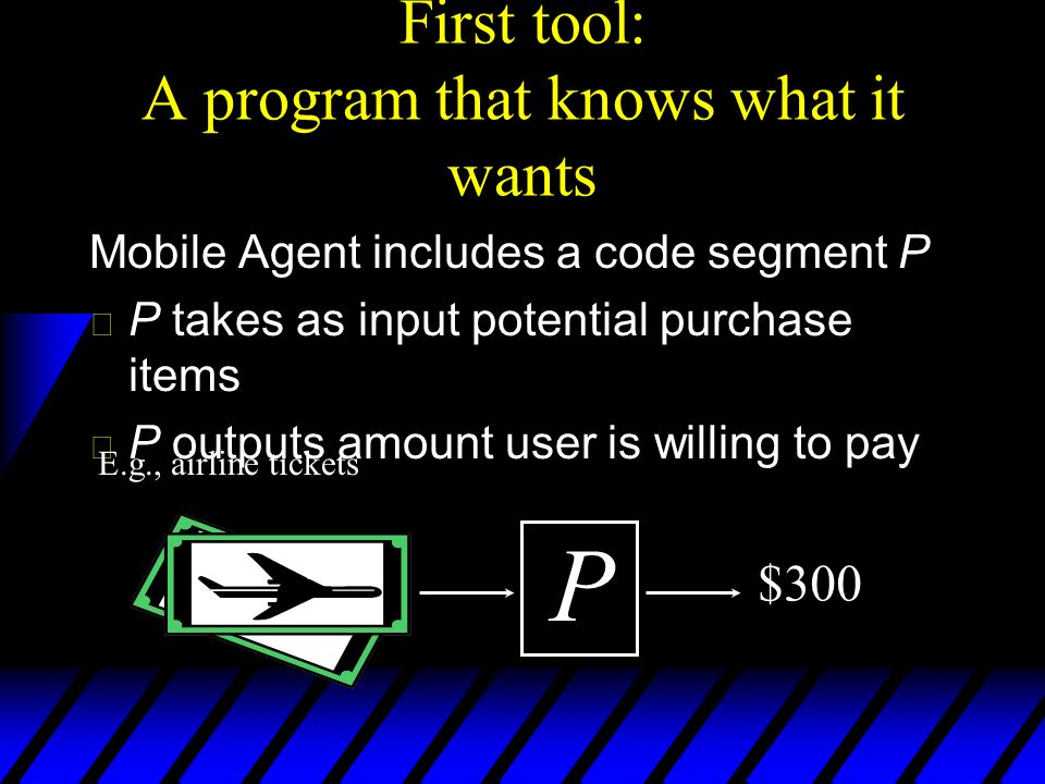 First tool: A program that knows what it wants Mobile Agent includes a code segment P u P takes as input potential purchase items u P outputs amount user is willing to pay Paris P $300 E.g., airline tickets