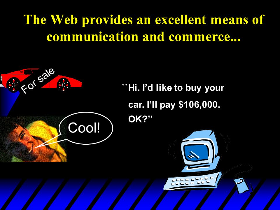 The Web provides an excellent means of communication and commerce...