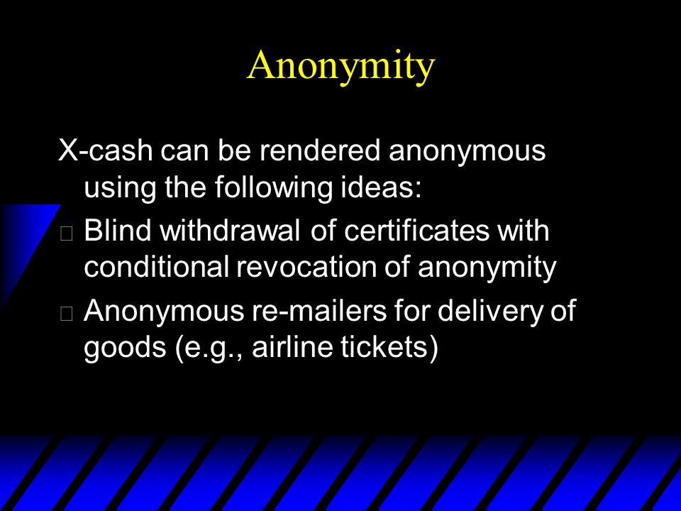 Anonymity X-cash can be rendered anonymous using the following ideas: u Blind withdrawal of certificates with conditional revocation of anonymity u Anonymous r ers for delivery of goods (e.g., airline tickets)