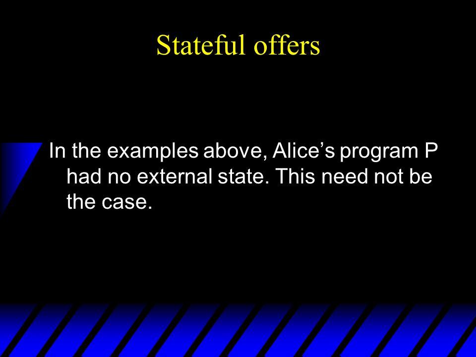 Stateful offers In the examples above, Alices program P had no external state.