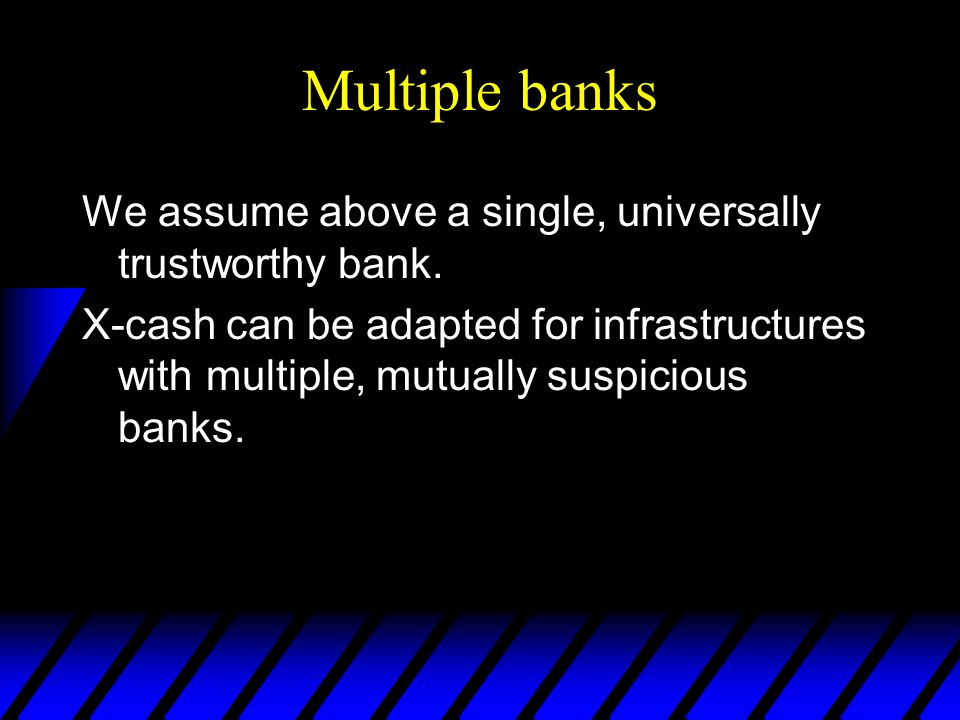 Multiple banks We assume above a single, universally trustworthy bank.