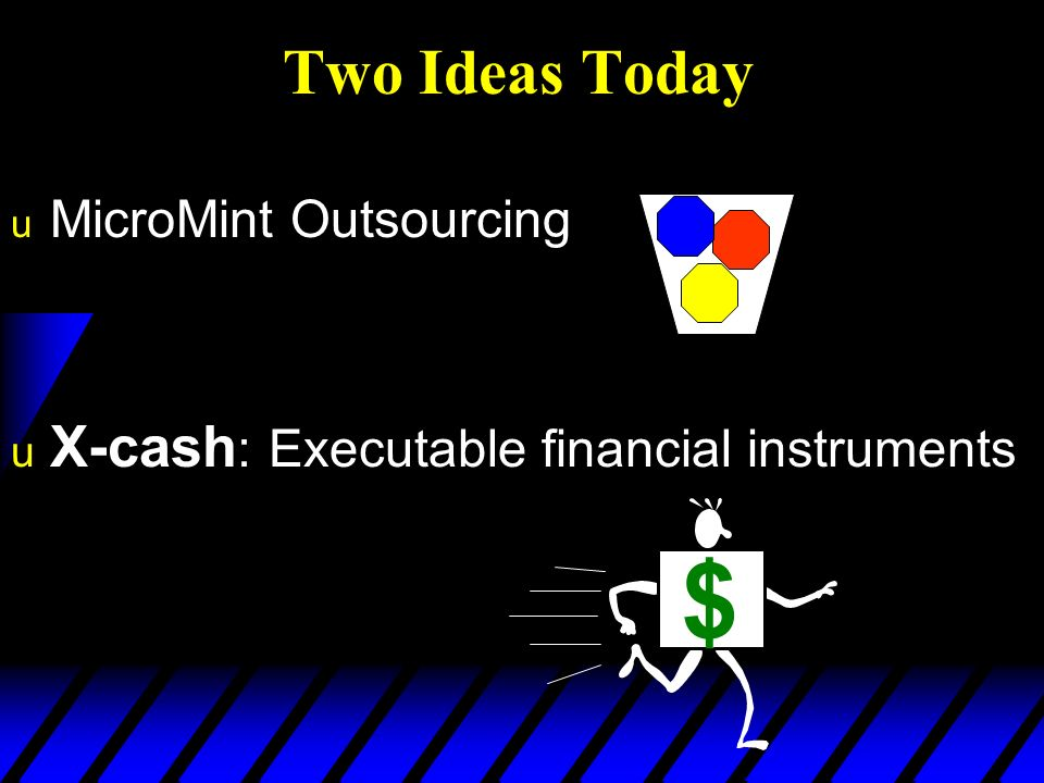 Two Ideas Today u X-cash : Executable financial instruments u MicroMint Outsourcing A $ $