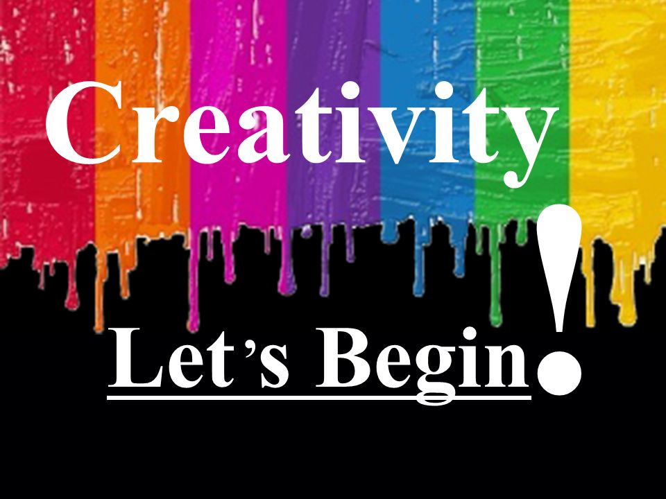 Creativity: a Gift, an Attitude, a Process, a Strategy Creativity Let s Begin !