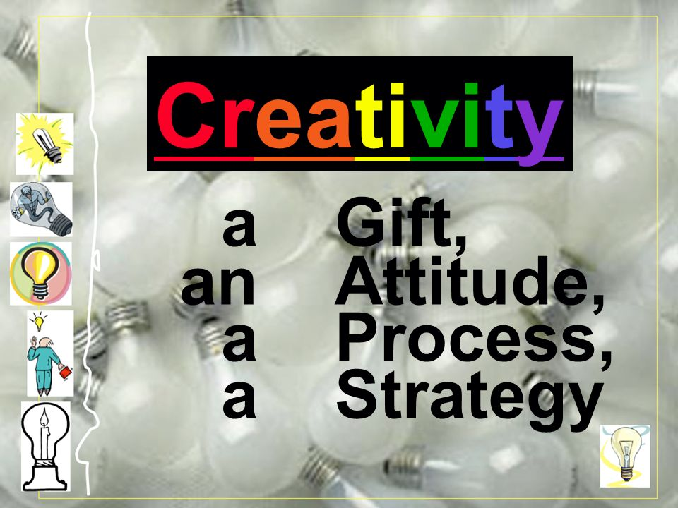 Creativity: a Gift, an Attitude, a Process, a Strategy a Gift, an Attitude, a Process, a Strategy Creativity