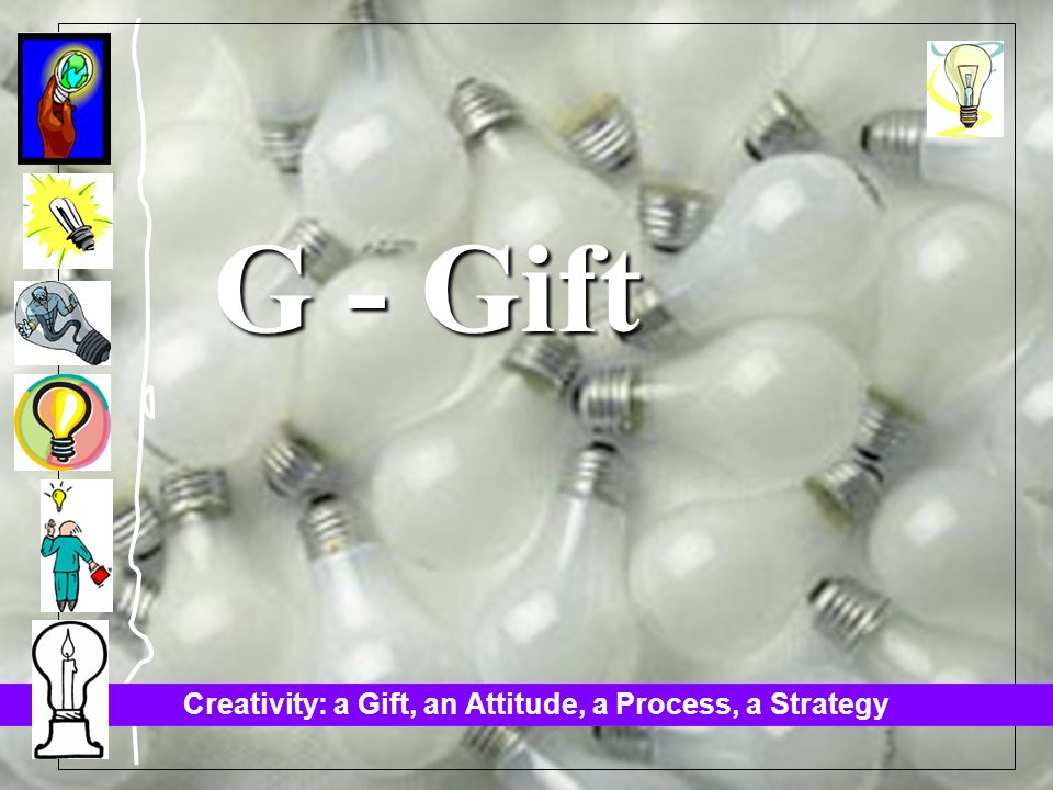 Creativity: a Gift, an Attitude, a Process, a Strategy G - Gift