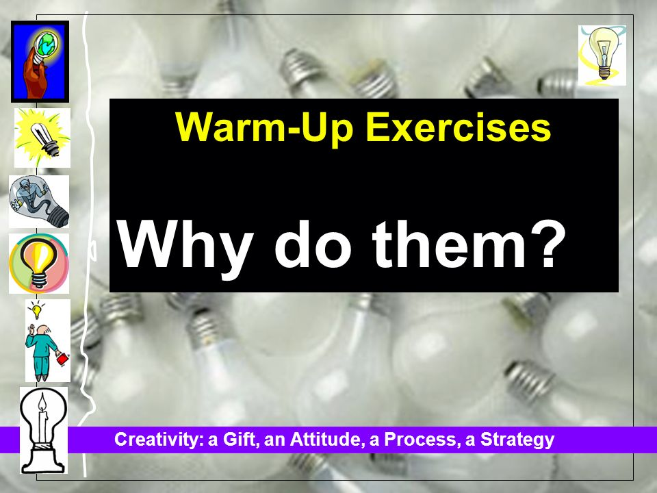 Creativity: a Gift, an Attitude, a Process, a Strategy Warm-Up Exercises Why do them