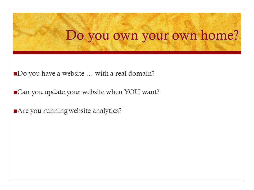 Do you own your own home. Do you have a website … with a real domain.