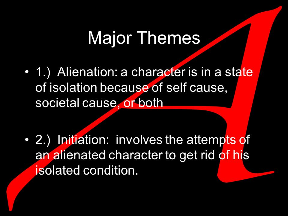Major Themes 1.) Alienation: a character is in a state of isolation because of self cause, societal cause, or both 2.) Initiation: involves the attempts of an alienated character to get rid of his isolated condition.