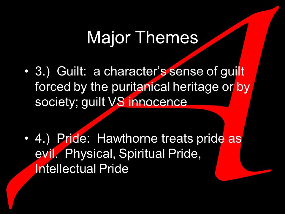 Major Themes 3.) Guilt: a characters sense of guilt forced by the puritanical heritage or by society; guilt VS innocence 4.) Pride: Hawthorne treats pride as evil.