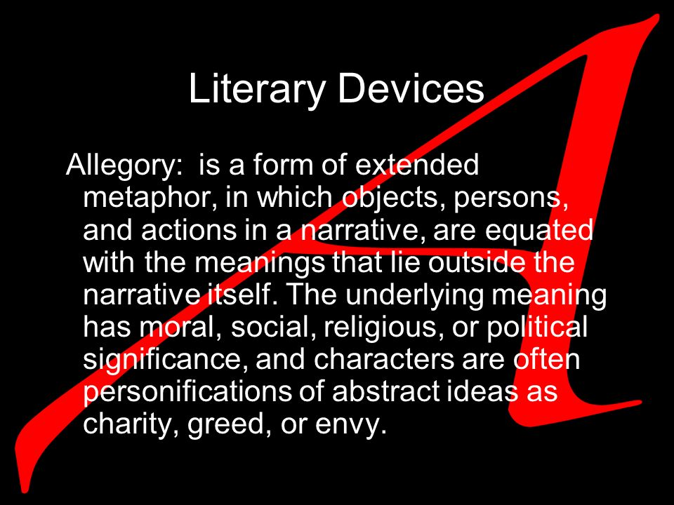 Literary Devices Allegory: is a form of extended metaphor, in which objects, persons, and actions in a narrative, are equated with the meanings that lie outside the narrative itself.