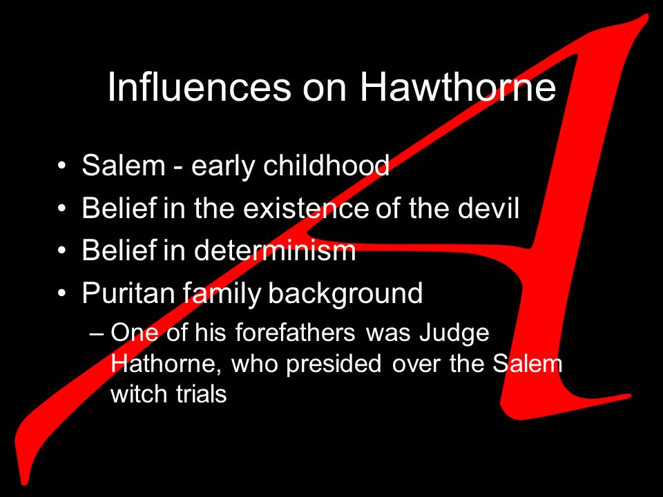 Influences on Hawthorne Salem - early childhood Belief in the existence of the devil Belief in determinism Puritan family background –One of his forefathers was Judge Hathorne, who presided over the Salem witch trials