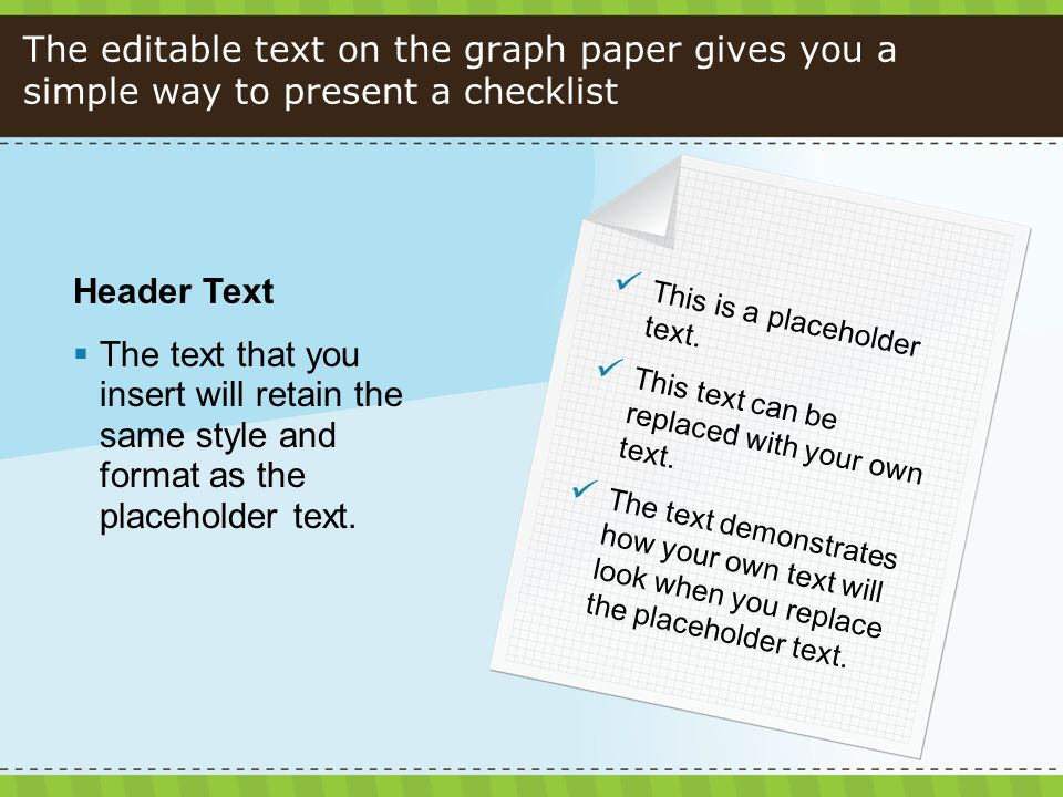 The editable text on the graph paper gives you a simple way to present a checklist Header Text The text that you insert will retain the same style and format as the placeholder text.