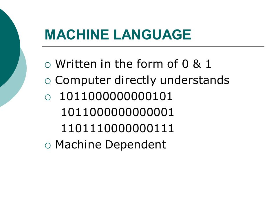 MACHINE LANGUAGE Written in the form of 0 & 1 Computer directly understands 1011000000000101 1011000000000001 1101110000000111 Machine Dependent