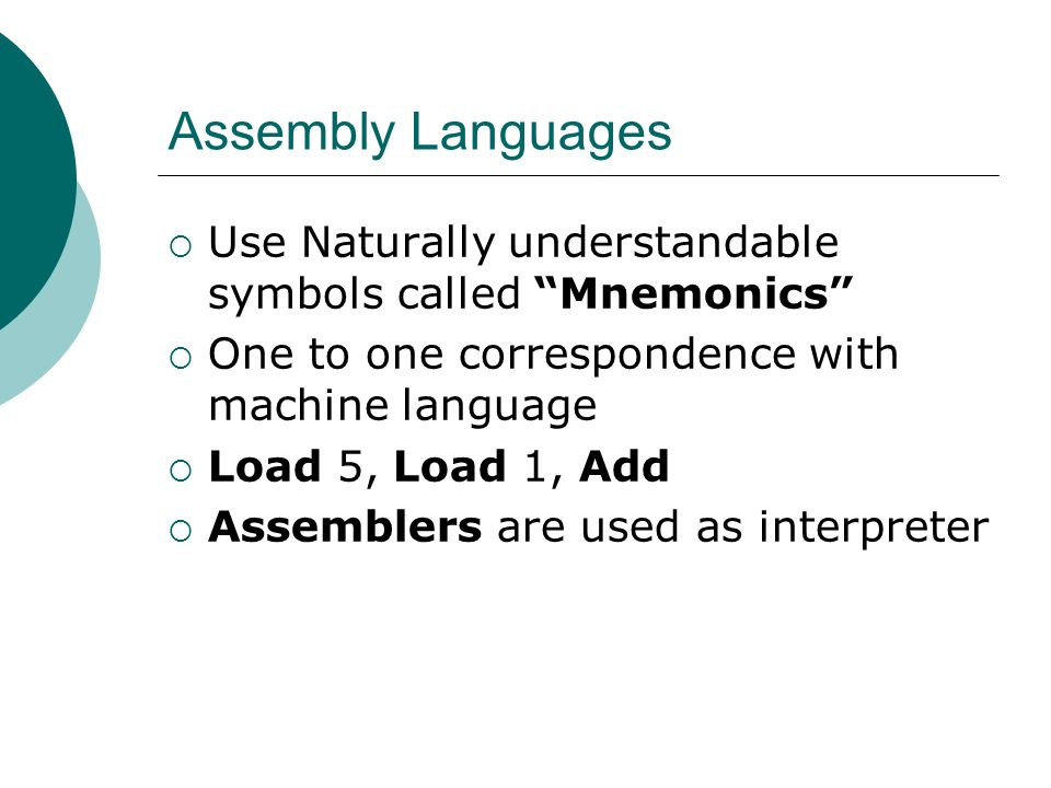 Assembly Languages Use Naturally understandable symbols called Mnemonics One to one correspondence with machine language Load 5, Load 1, Add Assemblers are used as interpreter