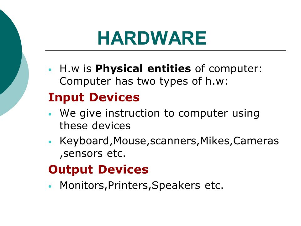 HARDWARE H.w is Physical entities of computer: Computer has two types of h.w: Input Devices We give instruction to computer using these devices Keyboard,Mouse,scanners,Mikes,Cameras,sensors etc.