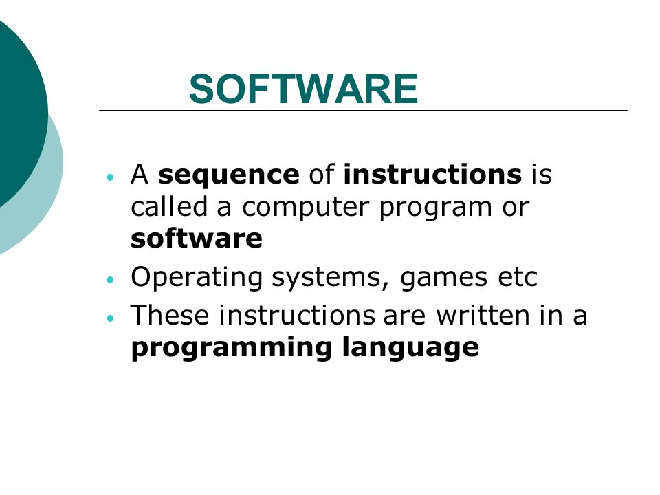 SOFTWARE A sequence of instructions is called a computer program or software Operating systems, games etc These instructions are written in a programming language