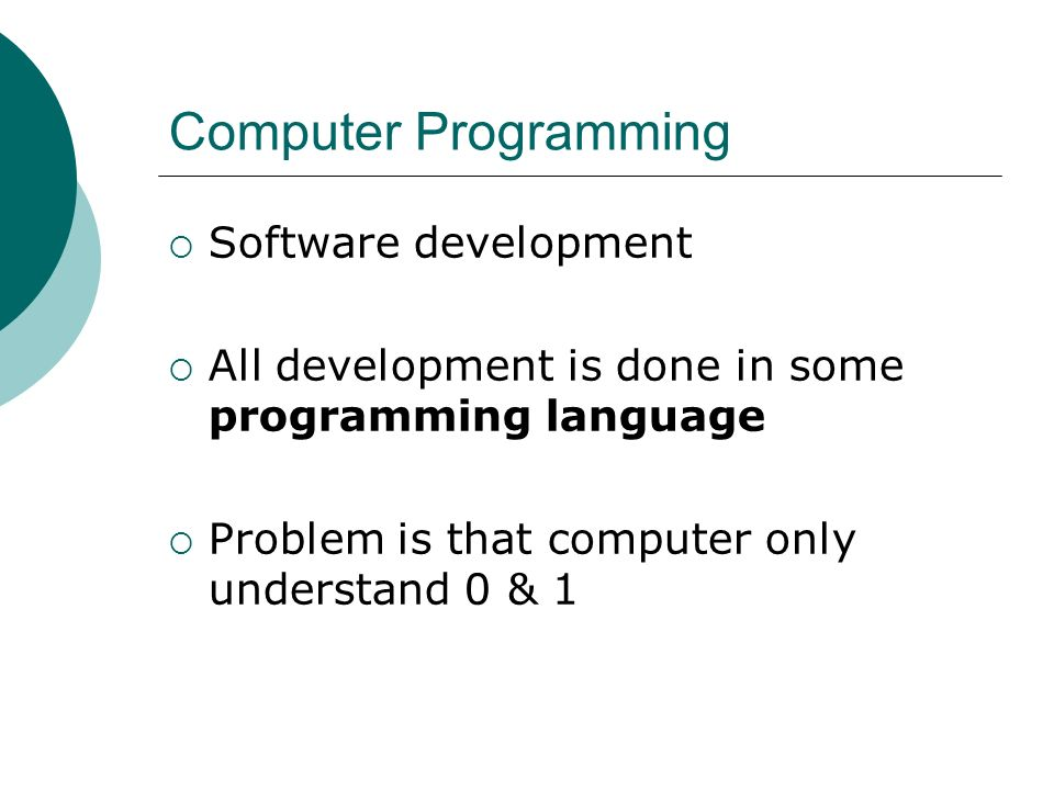 Computer Programming Software development All development is done in some programming language Problem is that computer only understand 0 & 1