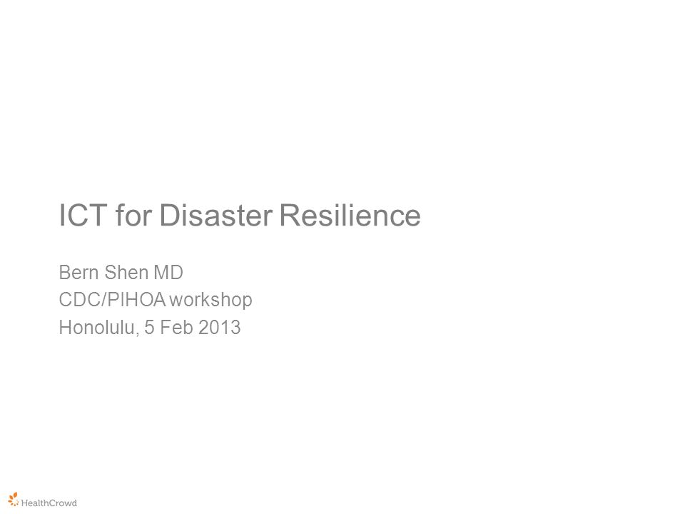 ICT for Disaster Resilience Bern Shen MD CDC/PIHOA workshop Honolulu, 5 Feb 2013