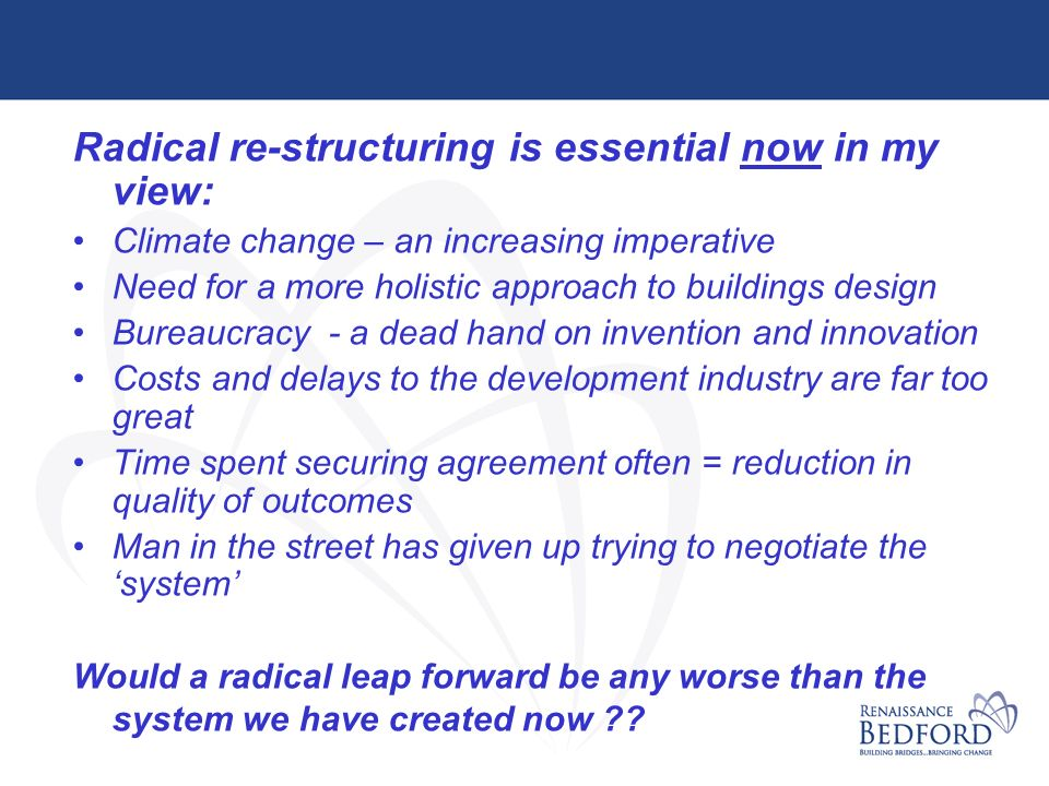 Radical re-structuring is essential now in my view: Climate change – an increasing imperative Need for a more holistic approach to buildings design Bureaucracy - a dead hand on invention and innovation Costs and delays to the development industry are far too great Time spent securing agreement often = reduction in quality of outcomes Man in the street has given up trying to negotiate the system Would a radical leap forward be any worse than the system we have created now