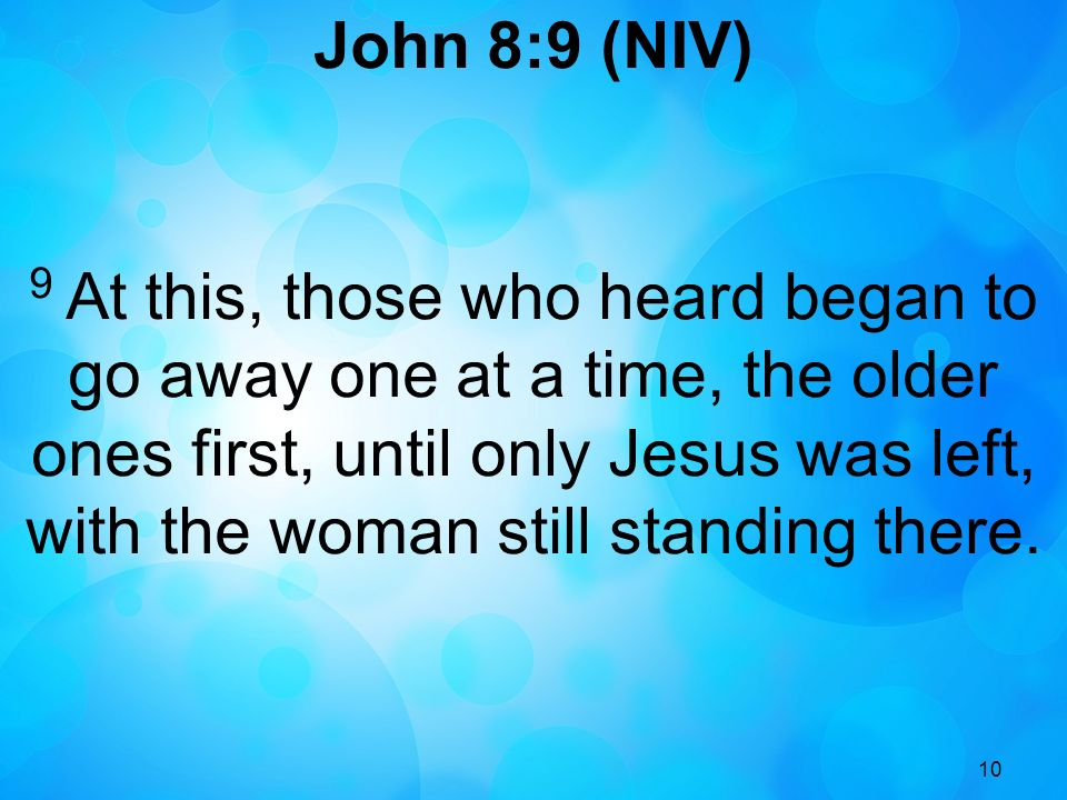 10 John 8:9 (NIV) 9 At this, those who heard began to go away one at a time, the older ones first, until only Jesus was left, with the woman still standing there.