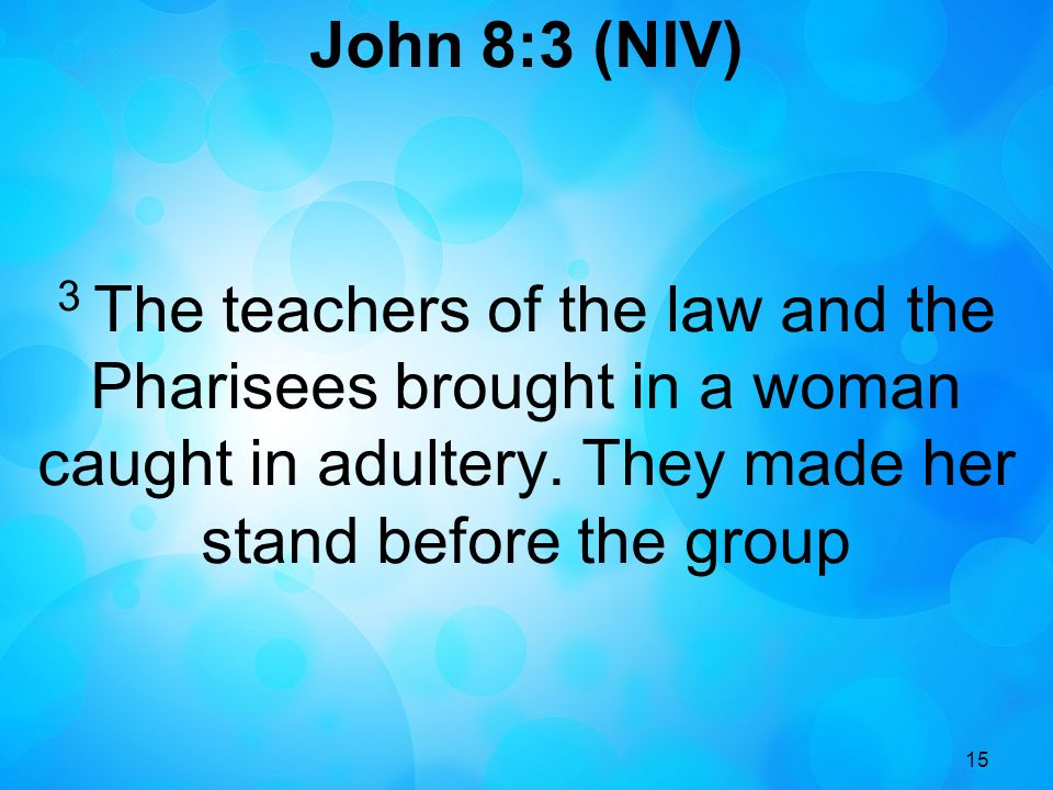 15 John 8:3 (NIV) 3 The teachers of the law and the Pharisees brought in a woman caught in adultery.