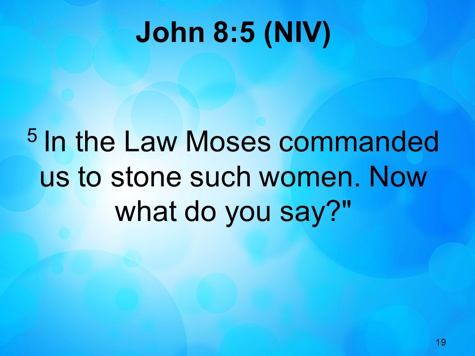 19 John 8:5 (NIV) 5 In the Law Moses commanded us to stone such women. Now what do you say