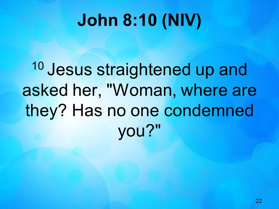 22 John 8:10 (NIV) 10 Jesus straightened up and asked her, Woman, where are they.
