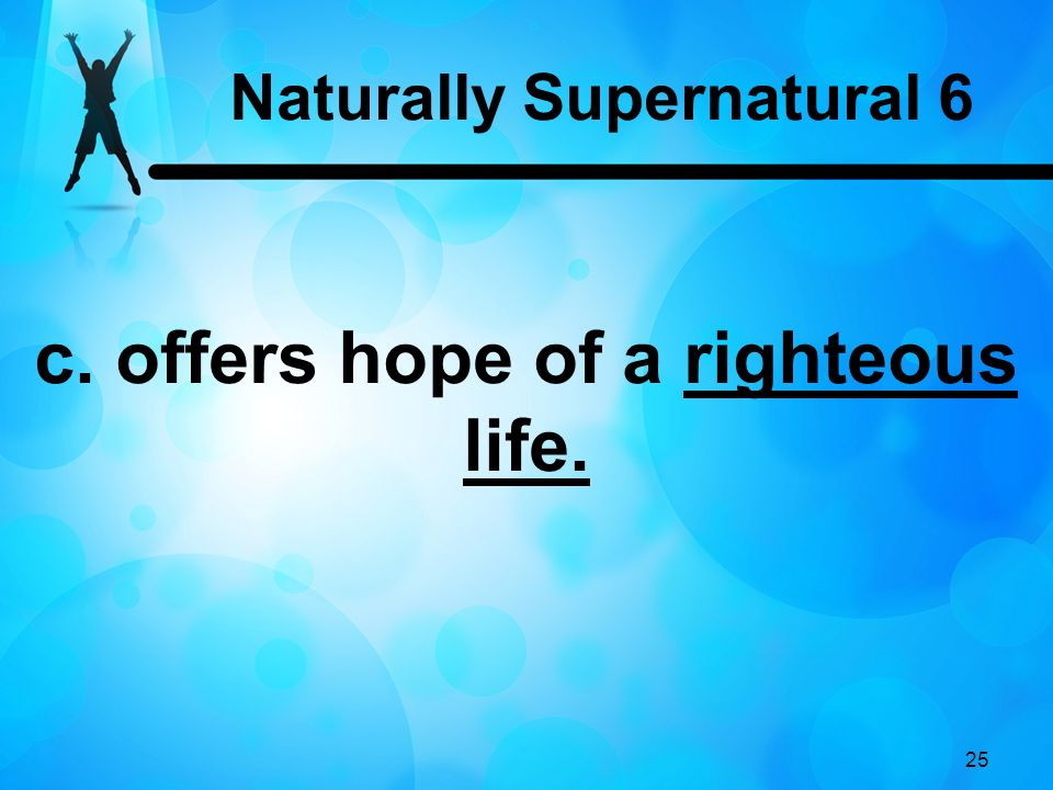 25 c. offers hope of a righteous life. Naturally Supernatural 6