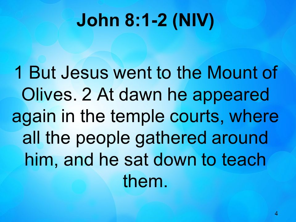 4 John 8:1-2 (NIV) 1 But Jesus went to the Mount of Olives.