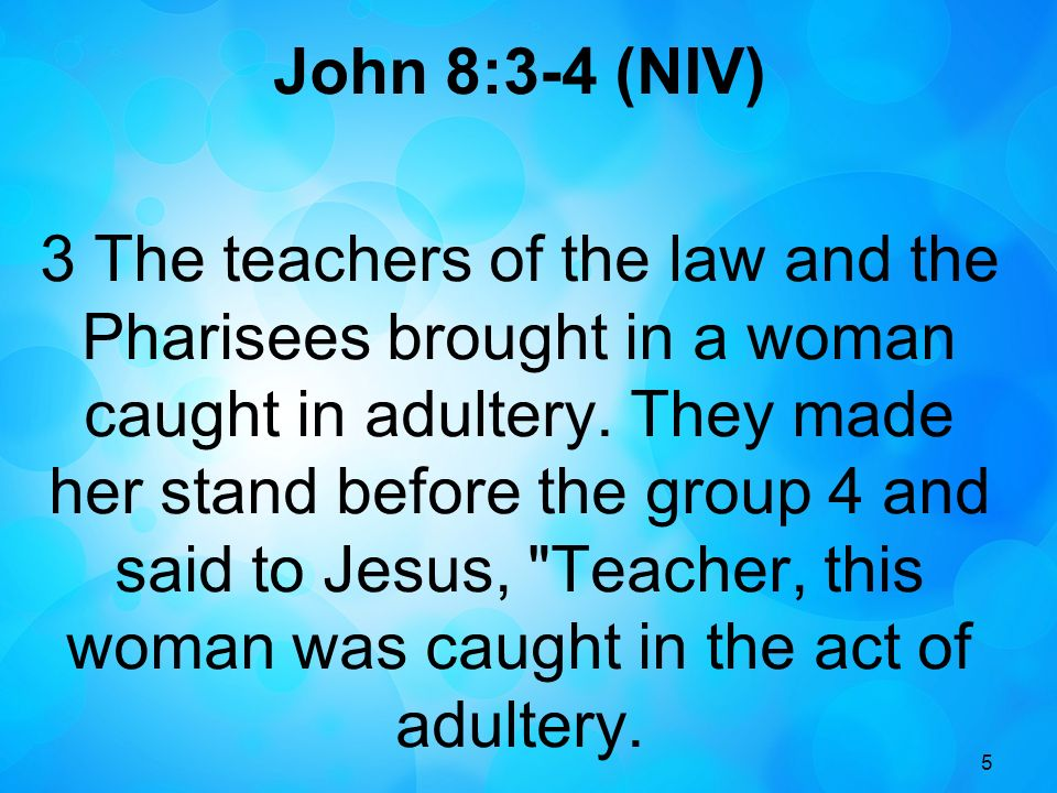 5 John 8:3-4 (NIV) 3 The teachers of the law and the Pharisees brought in a woman caught in adultery.