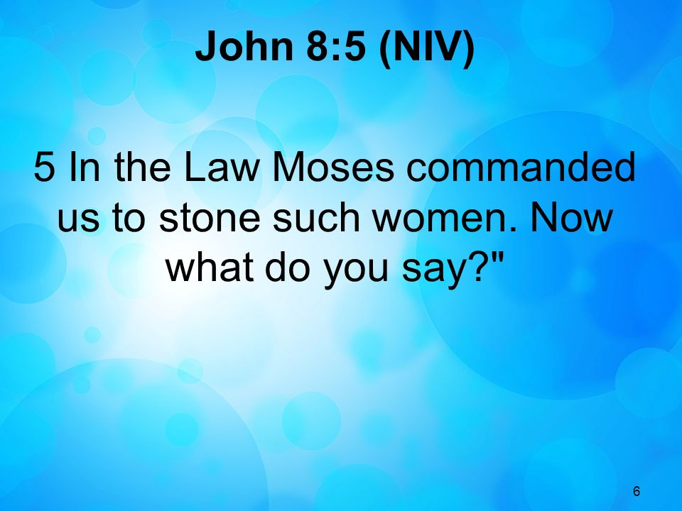 6 John 8:5 (NIV) 5 In the Law Moses commanded us to stone such women. Now what do you say