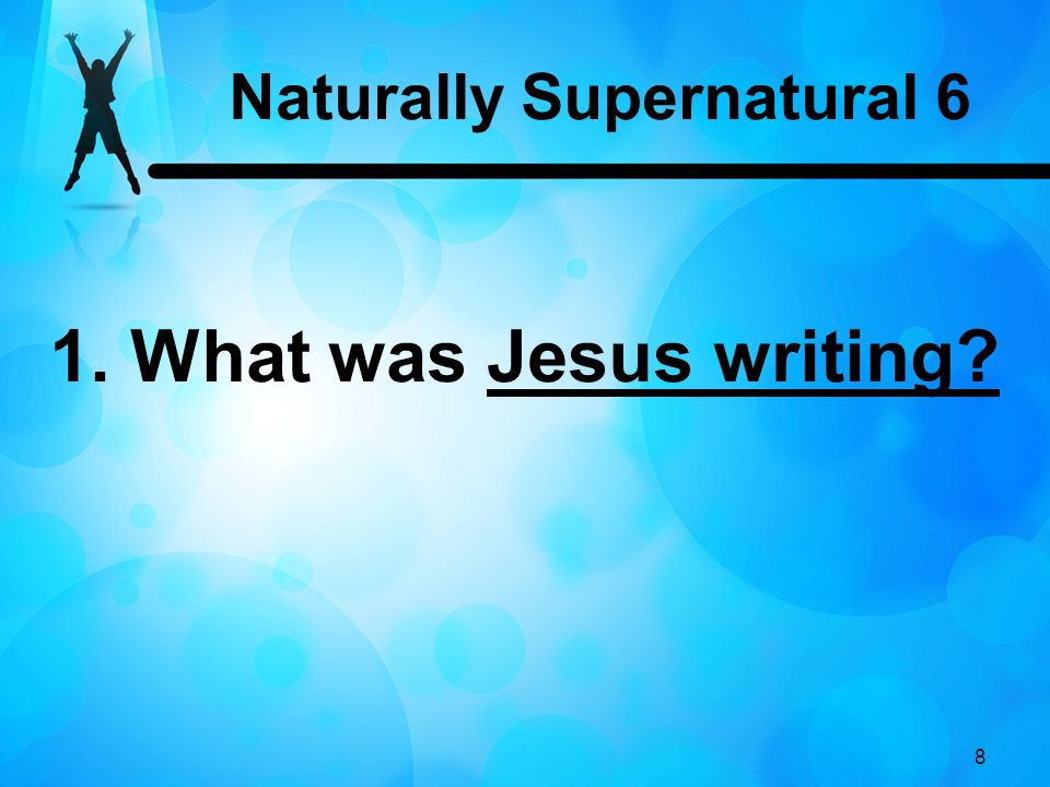 8 1. What was Jesus writing Naturally Supernatural 6
