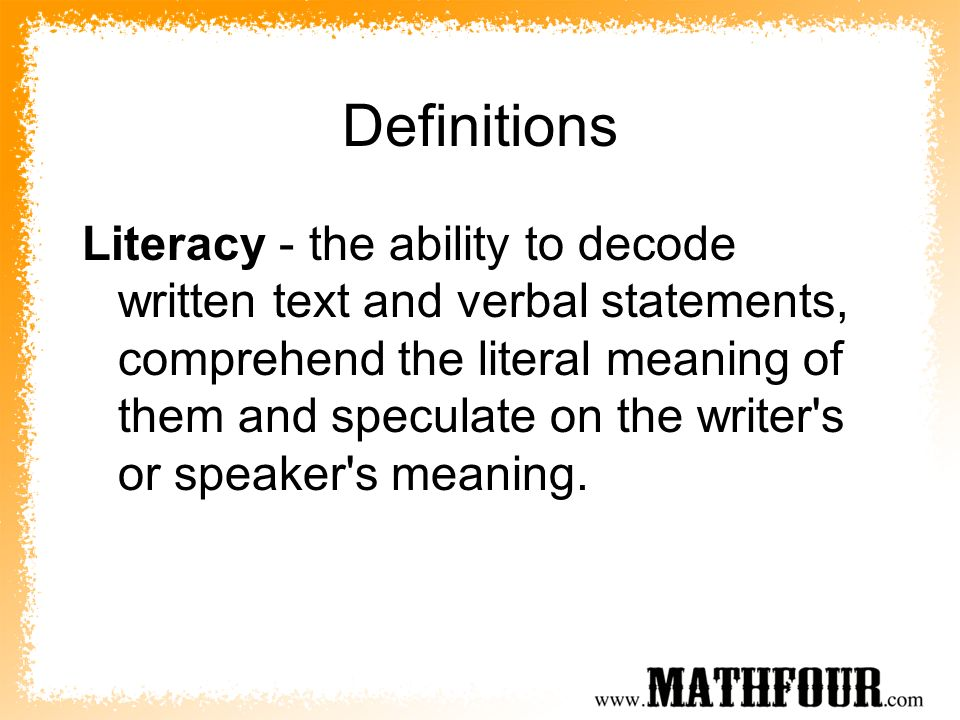 Definitions Literacy - the ability to decode written text and verbal statements, comprehend the literal meaning of them and speculate on the writer s or speaker s meaning.