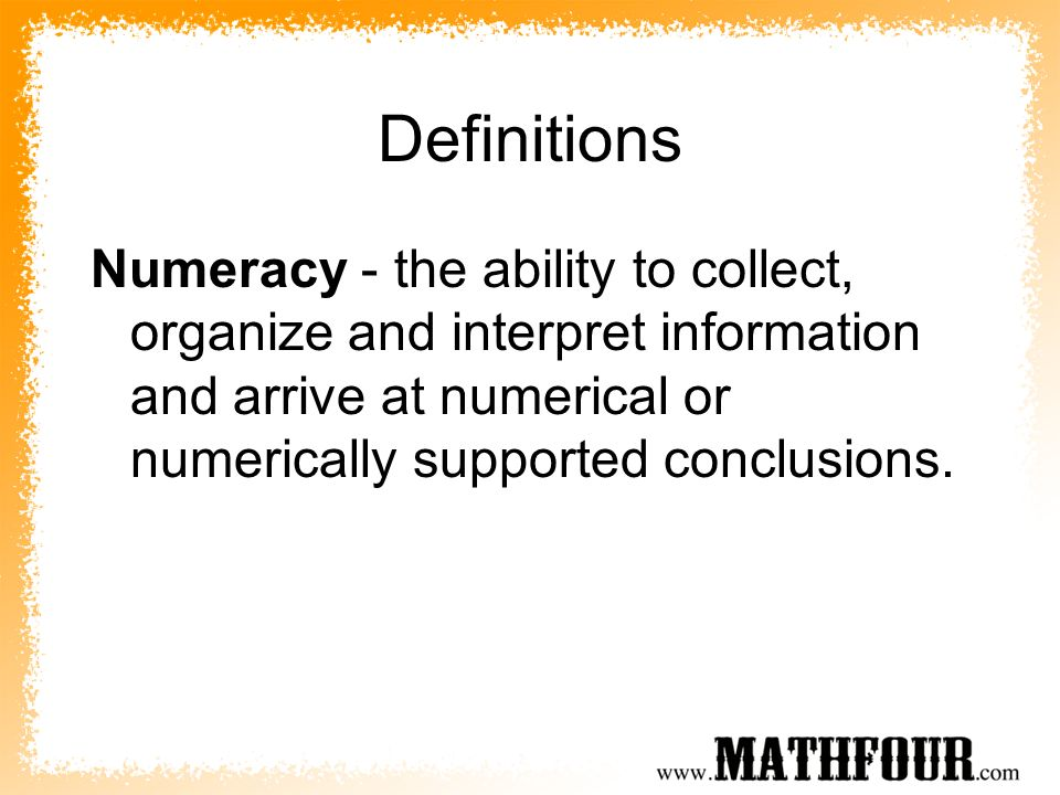 Definitions Numeracy - the ability to collect, organize and interpret information and arrive at numerical or numerically supported conclusions.