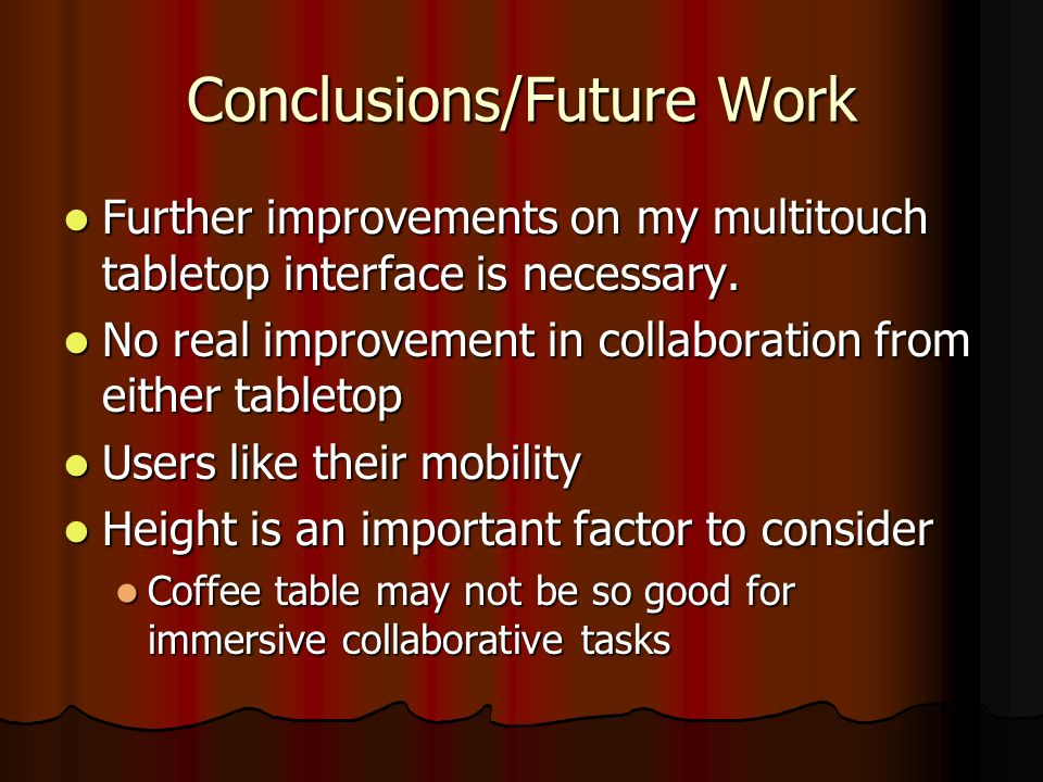 Conclusions/Future Work Further improvements on my multitouch tabletop interface is necessary.