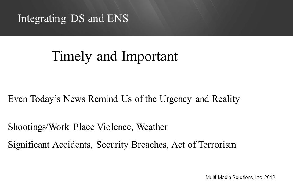 Even Todays News Remind Us of the Urgency and Reality Shootings/Work Place Violence, Weather Significant Accidents, Security Breaches, Act of Terrorism Integrating DS and ENS Multi-Media Solutions, Inc.