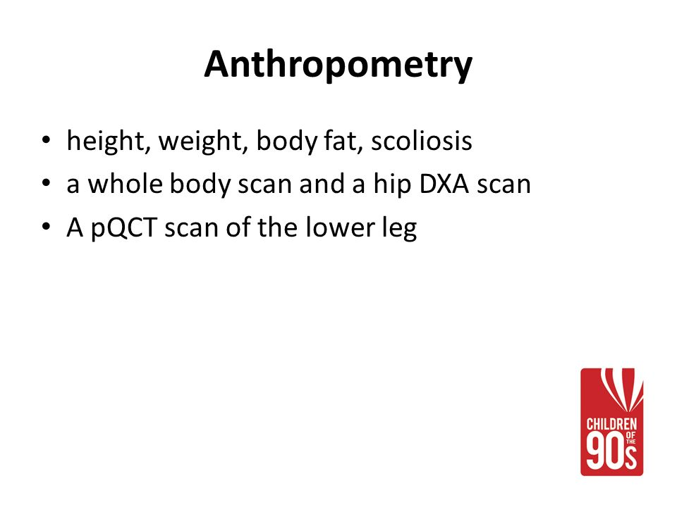 Anthropometry height, weight, body fat, scoliosis a whole body scan and a hip DXA scan A pQCT scan of the lower leg